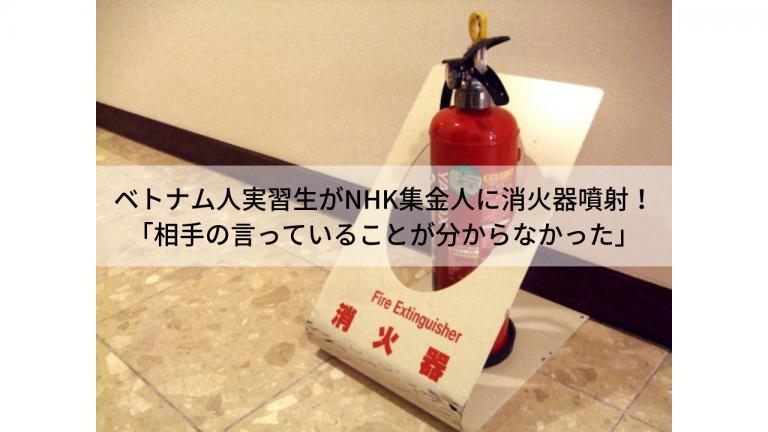 បុរសជនជាតិវៀតណាមវាយប្រហារបុគ្គលិក NHK ដោយប្រើបំពង់ពន្លត់អគ្គិភ័យ